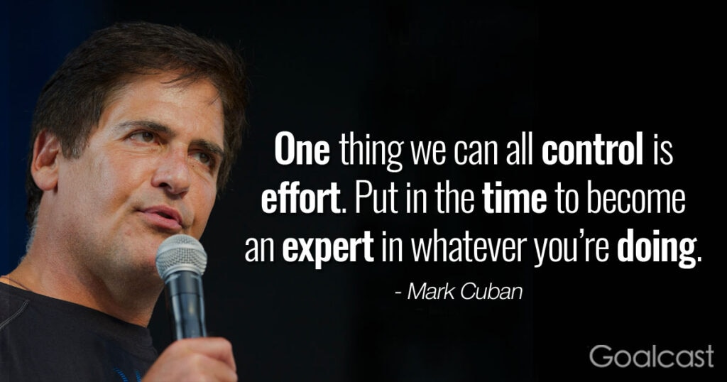 """""""One thing we can all control is effort. Put in the time to become an expert in whatever you're doing. – Mark Cuban quote"""