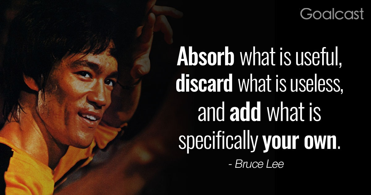 """Absorb what is useful, discard what is useless and add what is specifically your own"" – Bruce Lee Quote"