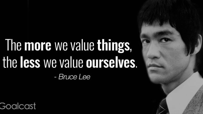 """""""The more we value things, the less we value ourselves"""" – Bruce Lee quote"""