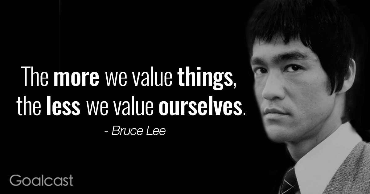 """The more we value things, the less we value ourselves"" – Bruce Lee quote"