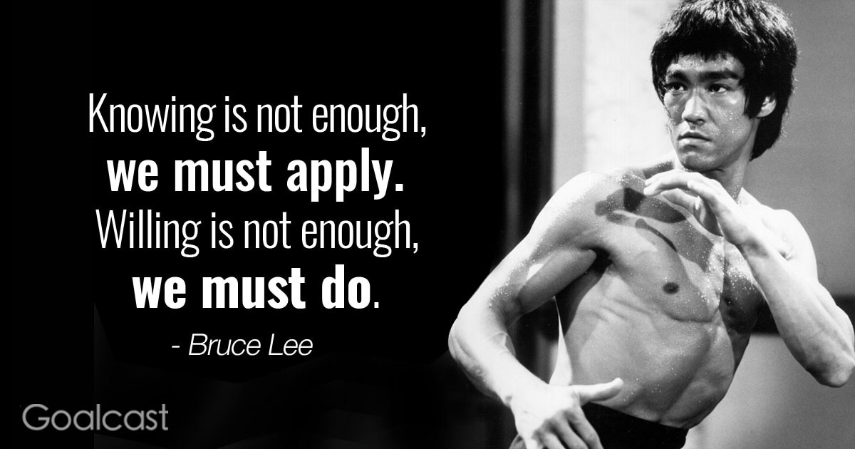 Knowing is not enough, we must apply. Willing is not enough, we must do. – Bruce Lee Quote