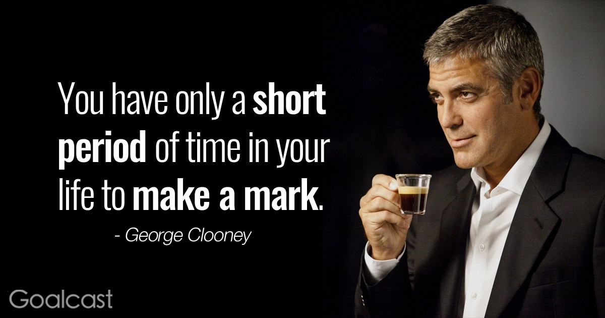 """""""You have only a short period of time in your life to make your mark, and I'm there now."""" - George Clooney quote"""