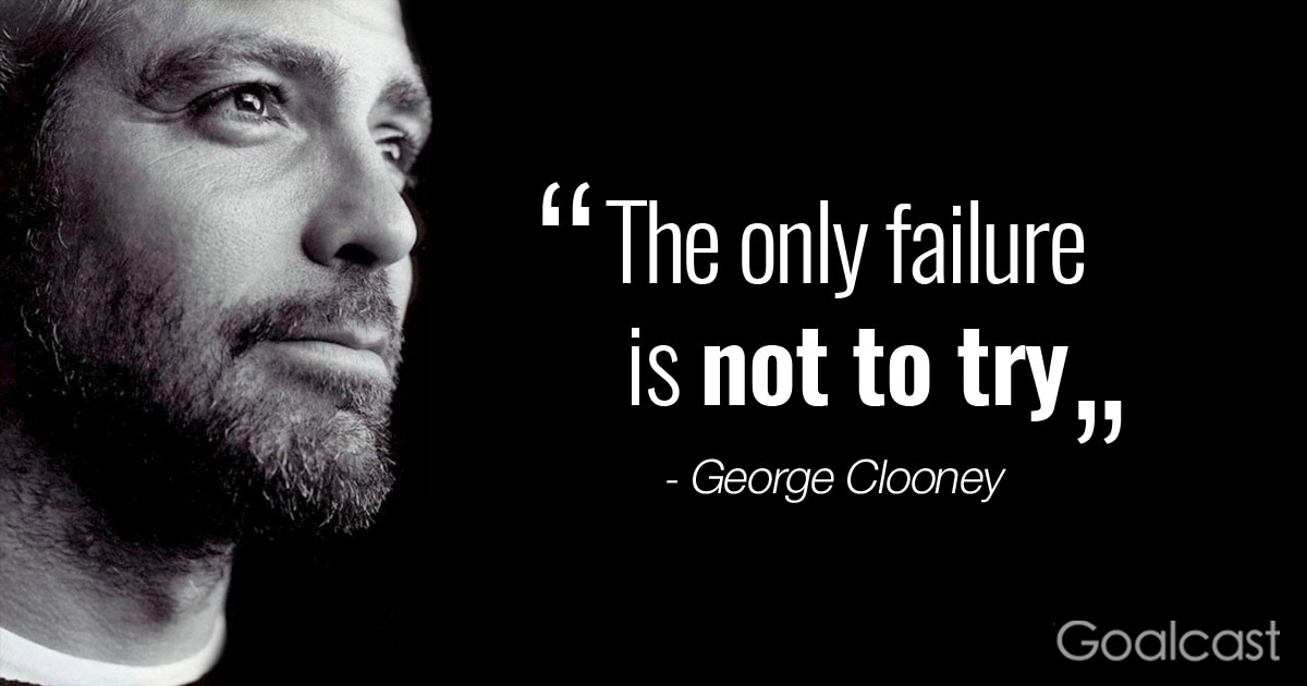 """""""The only failure is not to try"""" ― George Clooney Quote"""