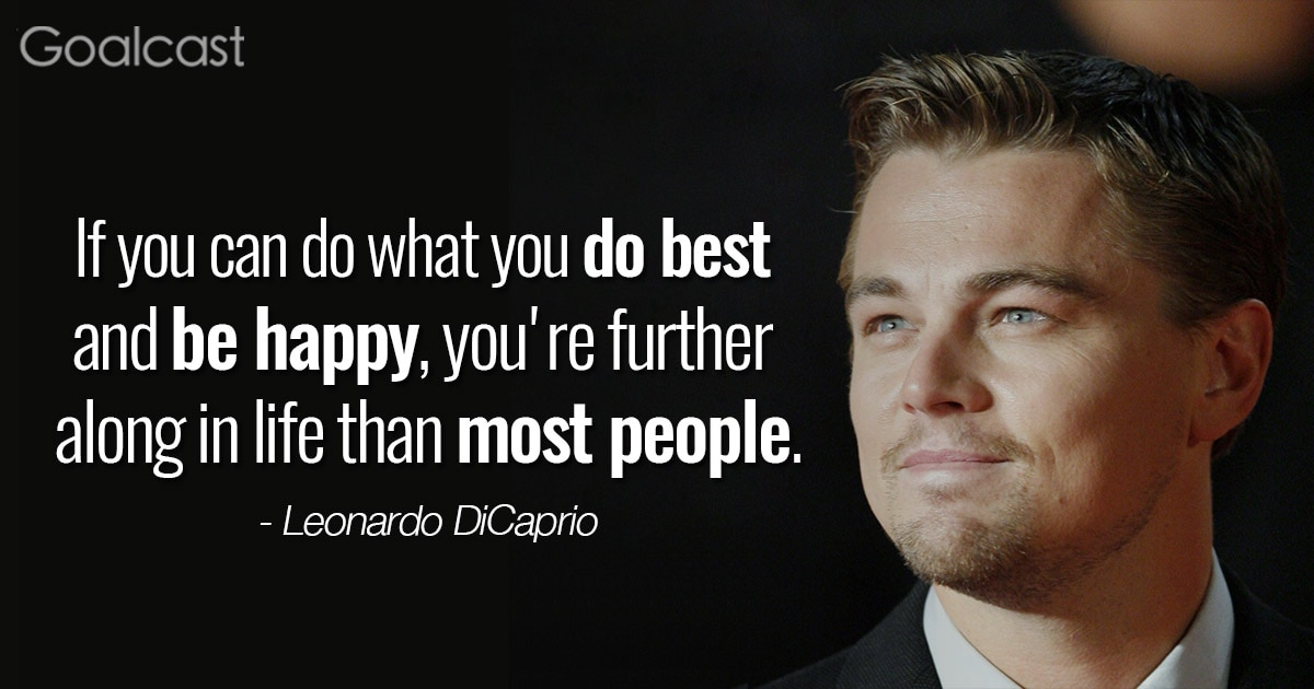 """If you can do what you do best and be happy, you're further along in life than most people."" – Leonardo DiCaprio quote"