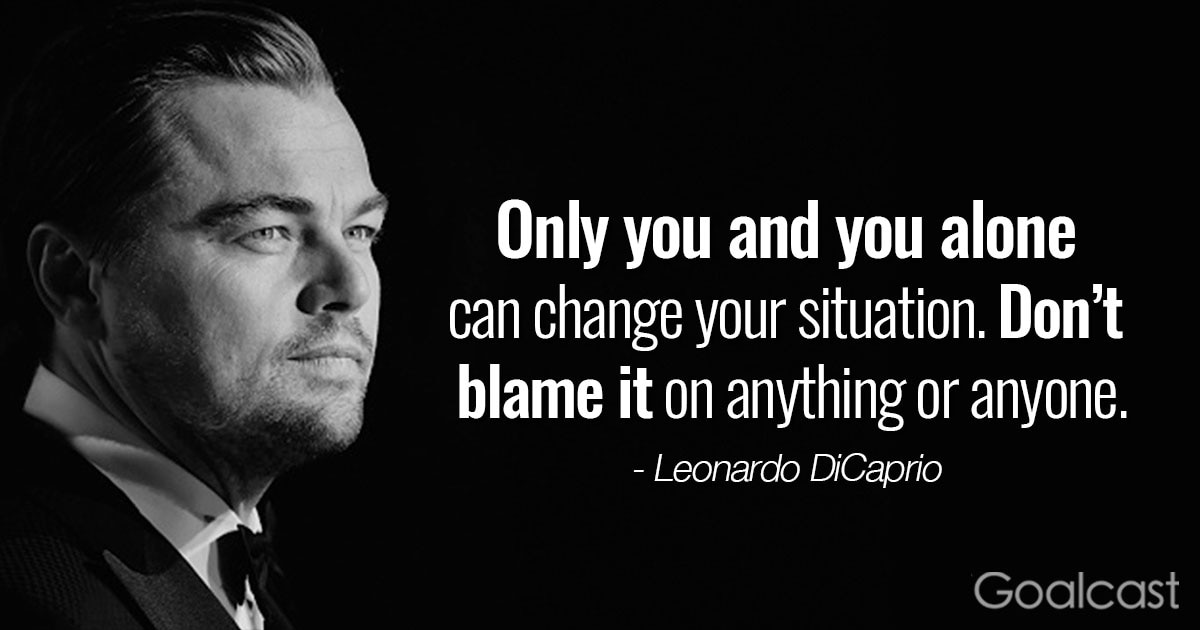 """Only you and you alone can change your situation. Don't blame it on anything or anyone."" – Leonardo DiCaprio Quotes"
