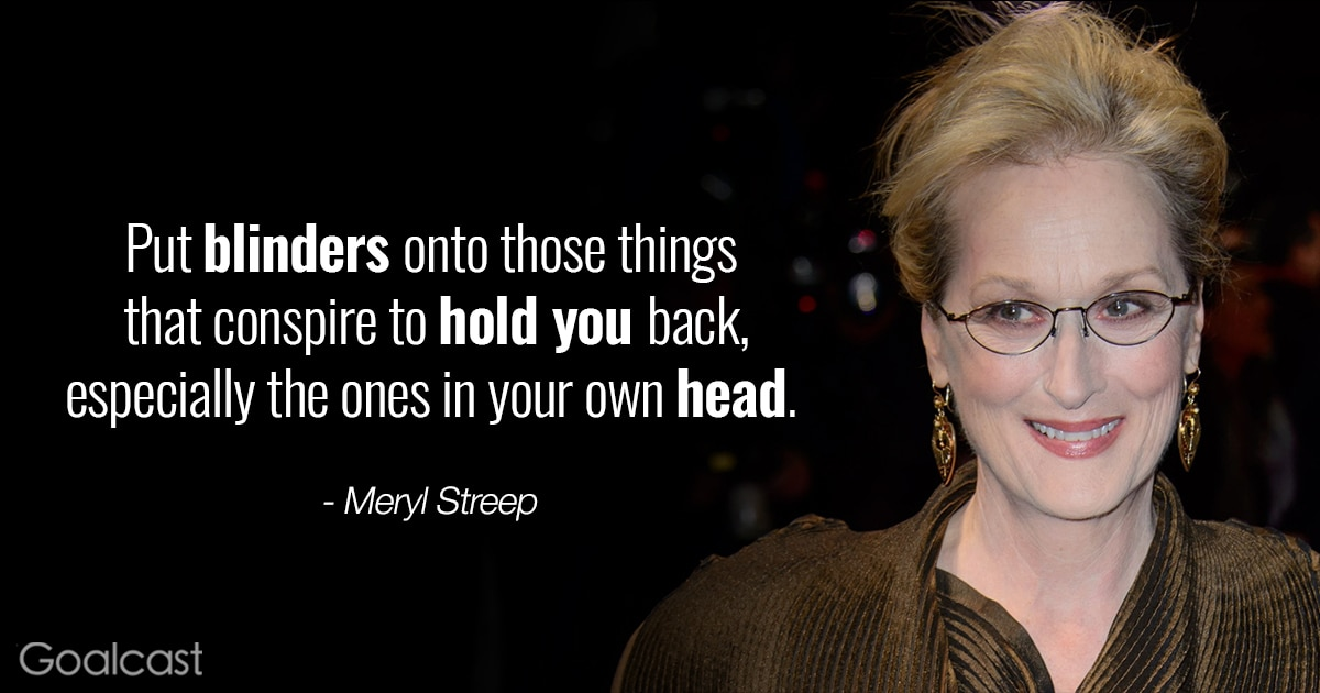 Most Inspiring Meryl Streep Quotes - put blinders onto the things that hold you back