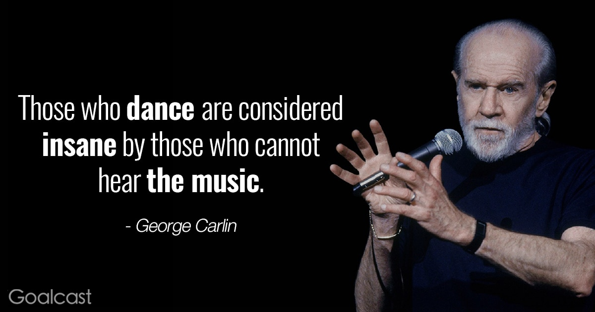 George Carlin quotes - Those who dance are considered insane by those who cannot hear the music