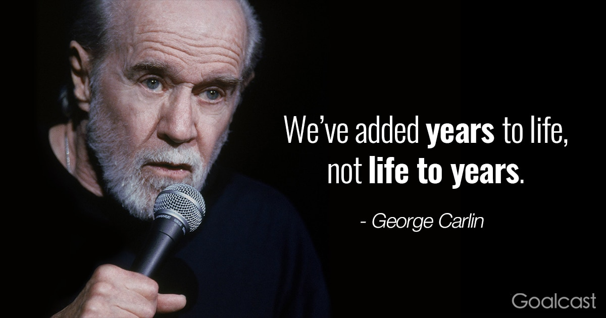 George Carlin quotes - We've added years to life, not life to years