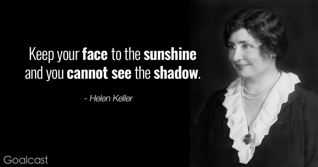 Positive Thinking Quotes - Helen Keller - Keep your face to the sunshine and you cannot see the shadow
