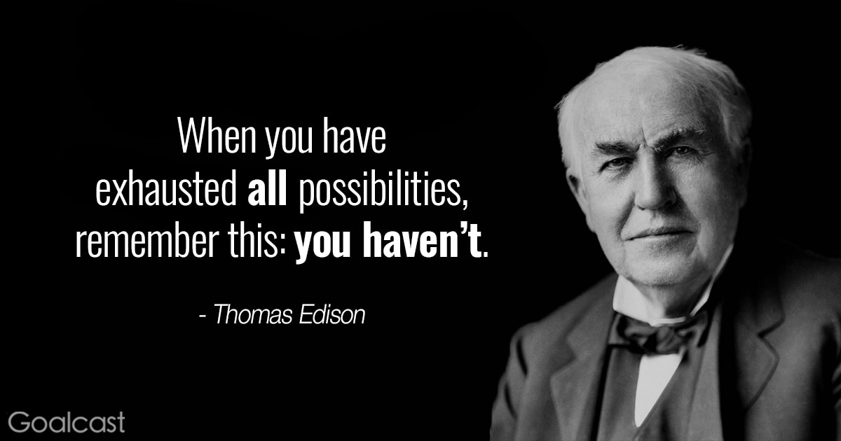 Thomas Edison quotes - When you have exhausted all possibilities, remember this, you haven't.