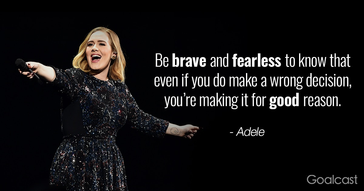 Adele quote - Be brave and fearless to know that even if you do make a wrong decision, you're making it for good reason