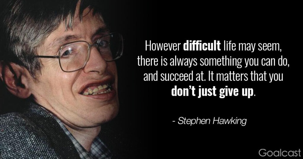 Stephen Hawking quote: however difficult life may seem, there is always something you can do, and succeed at. It matters that you don't just give up.