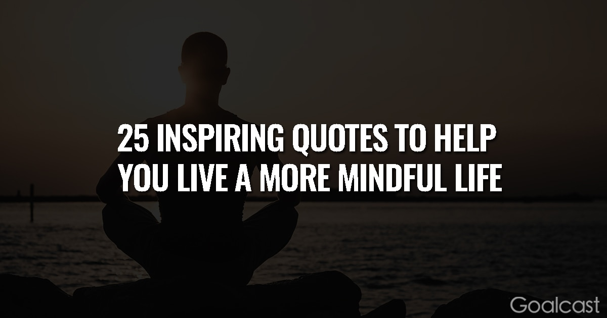 25 Inspiring Quotes to Help You Live a More Mindful Life
