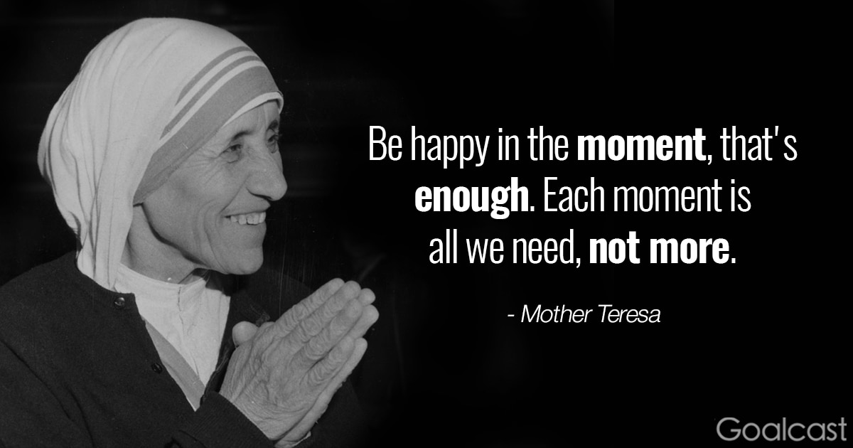 Mother Teresa quote on mindfulness - Be happy in the moment, that's enough, each moment is all we need, not more