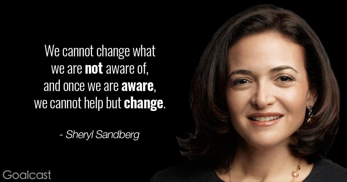 Sheryl Sandberg quote - We cannot change what we are not aware of, and once we are aware, we cannot help but change.