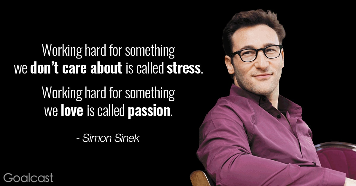 Simon Sinek quote - Working hard for something we don't care about is called stress; working hard for something we love is called passion
