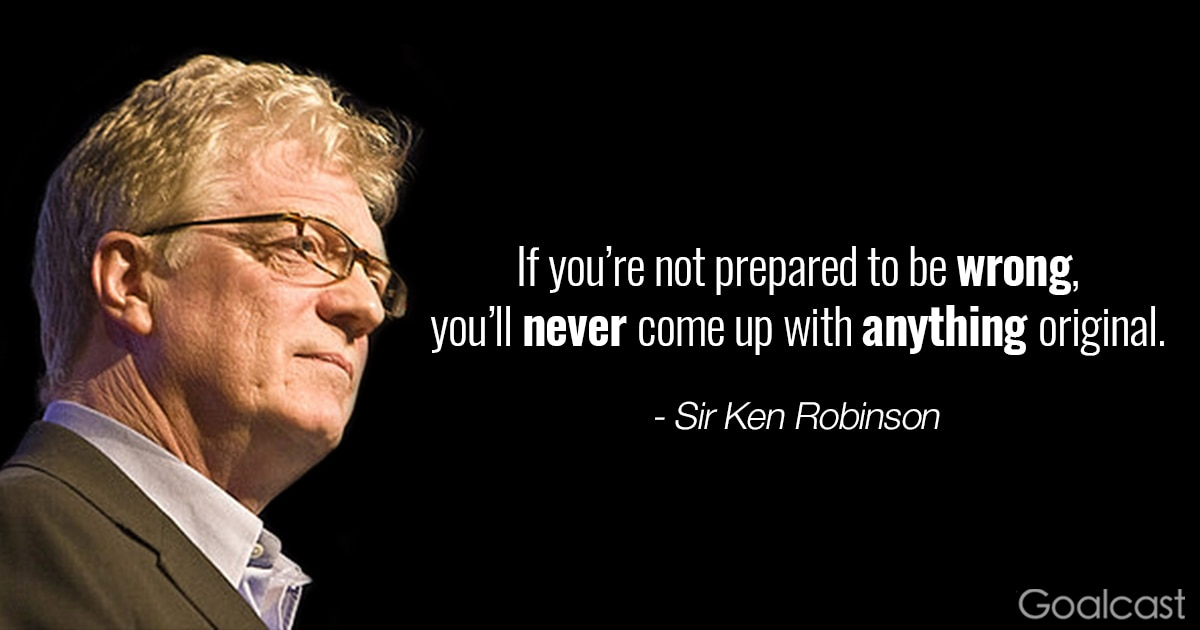 Sir Ken Robinson quote - If you're not prepared to be wrong, you'll never come up with anything original