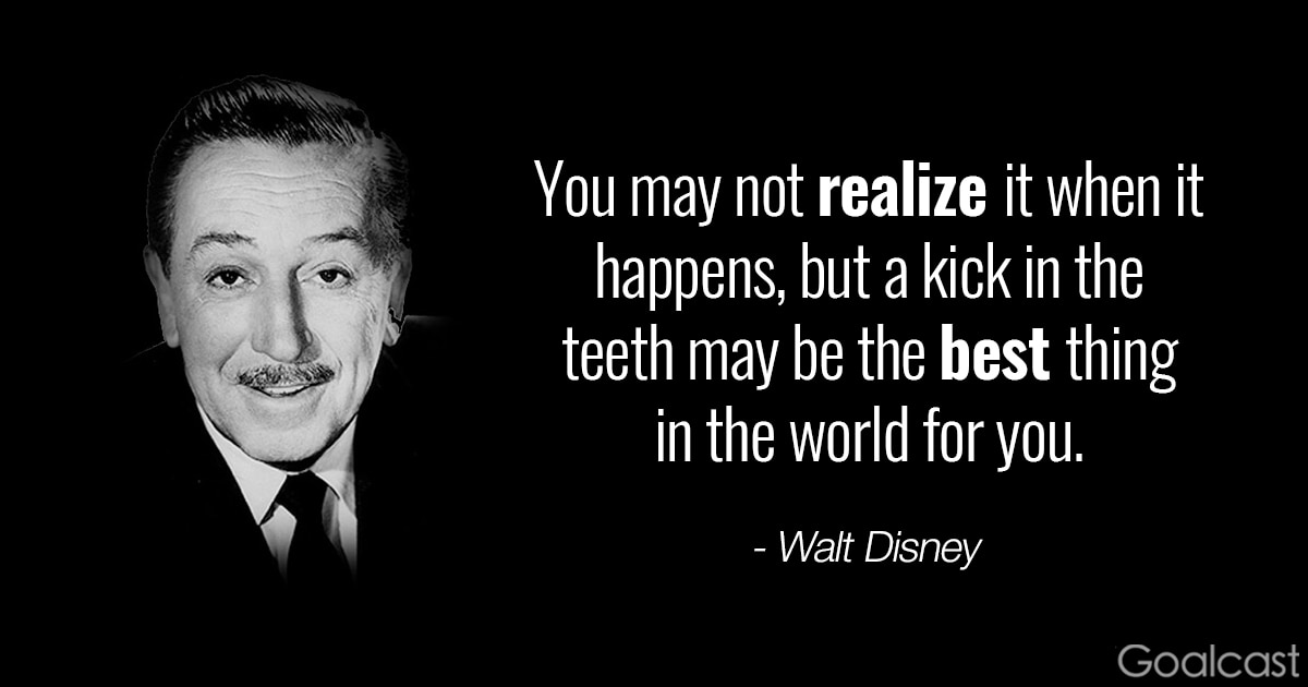 Walt Disney quotes - You may not realize it when it happens, but a kick in the teeth may be the best thing in the world for you