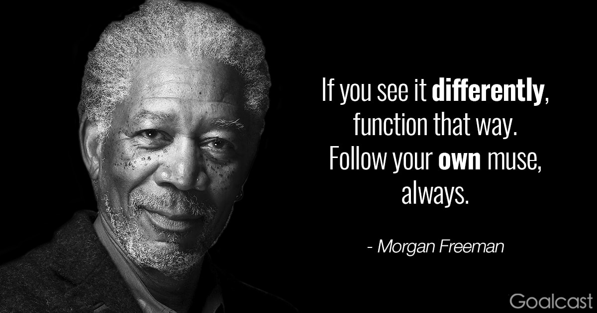 Morgan Freeman quote - If you see it differently, function that way, follow your own muse, always