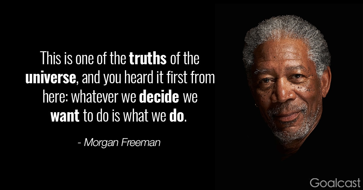 Morgan Freeman quote - This is one of the truths of the universe, and you heard it first from here: whatever we decide we want to do is what we do