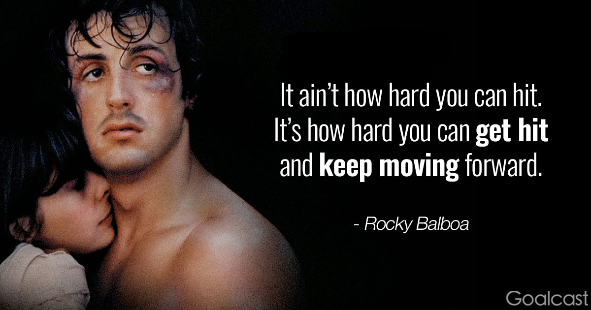 Rocky quote - It ain't how hard you can hit, it's how hard you get hit and keep moving forward