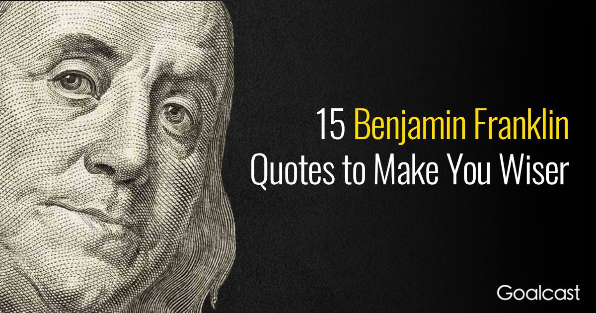 15 Benjamin Franklin Quotes To Make You Wiser Goalcast