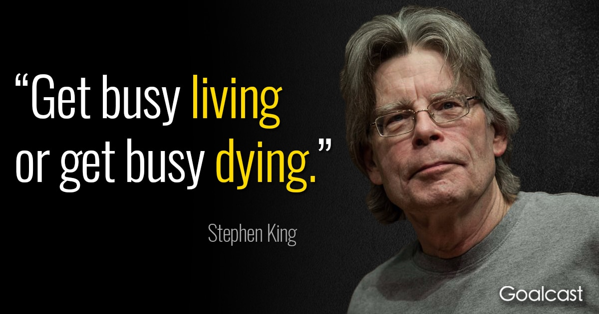 Stephen King Quote Get Busy Living Or Get Busy Dying Goalcast