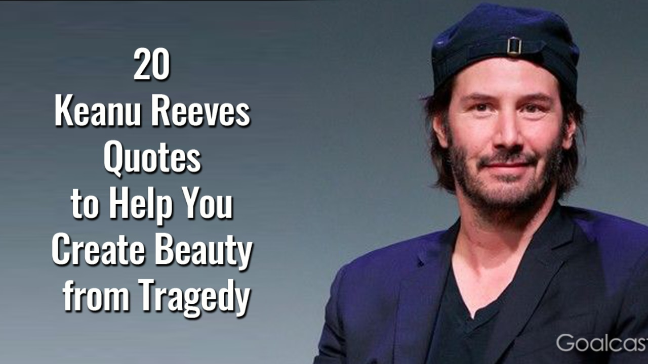 20 Keanu Reeves Quotes to Help You Create Beauty from Tragedy